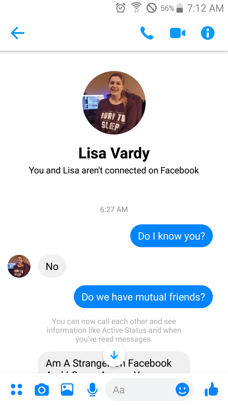 Text - 7:12 AM 56% BORY TO SLEEP Lisa Vardy You and Lisa aren't connected on Facebook 6:27 AM Do I know you? No ORY 78 SLEP Do we have mutual friends? You can now call each other and see information like Active Status and when you've read messages. Facebook Am A Strange. Aa