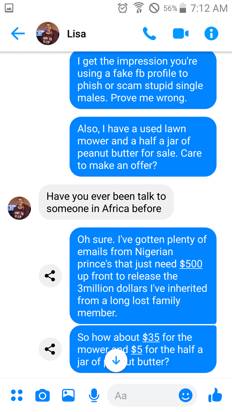 Text - 7:12 AM 56% Lisa ORY T8 S EP I get the impression you're using a fake fb profile to phish or scam stupid single males. Prove me wrong. Also, I have a used lawn mower and a half a jar of peanut butter for sale. Care to make an offer? Have you ever been talk to someone in Africa before BORY T StEP Oh sure. I've gotten plenty of emails from Nigerian prince's that just need $500 up front to release the 3million dollars I've inherited from a long lost family member. So how about $35 for the mo