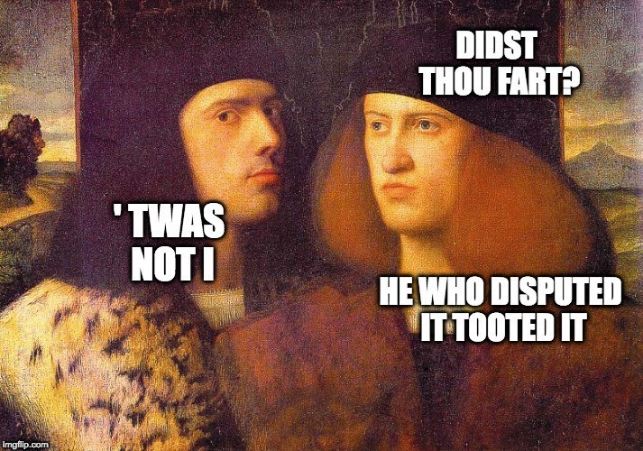 "Meme - ""DIDST THOU FART? 'TWAS NOT I; HE WHO DISPUTED IT TOOTED IT"""