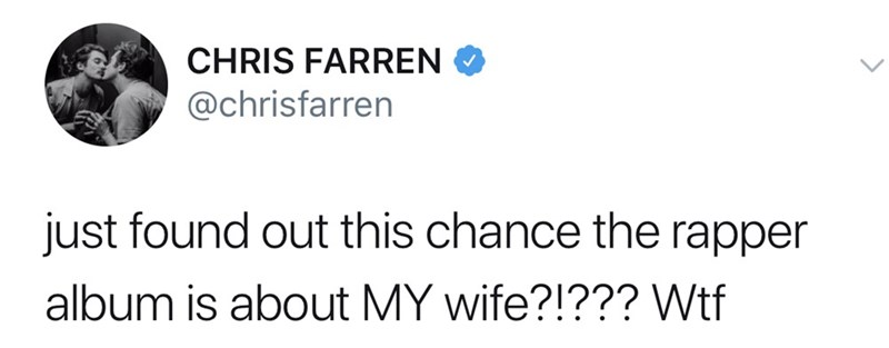 Text - CHRIS FARREN @chrisfarren just found out this chance the rapper album is about MY wife?!??? Wtf