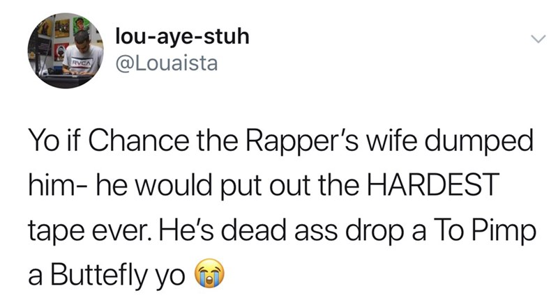Text - lou-aye-stuh @Louaista Yo if Chance the Rapper's wife dumped him- he would put out the HARDEST tape ever. He's dead ass drop a To Pimp a Buttefly yo