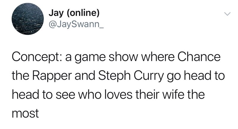 Text - Jay (online) @JaySwann_ Concept: a game show where Chance the Rapper and Steph Curry go head to head to see who loves their wife the most