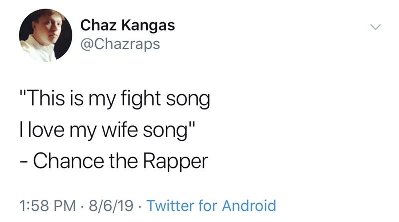 "Text - Chaz Kangas @Chazraps ""This is my fight song I love my wife song"" - Chance the Rapper 1:58 PM 8/6/19 Twitter for Android"