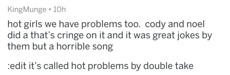 worst song - Text - KingMunge 10h hot girls we have problems too. cody and noel did a that's cringe on it and it was great jokes by them but a horrible song edit it's called hot problems by double take