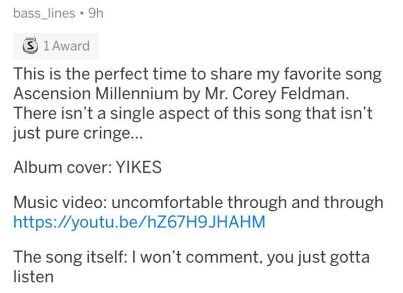 worst song - Text - bass_lines. 9h 3 1 Award This is the perfect time to share my favorite song Ascension Millennium by Mr. Corey Feldman. There isn't a single aspect of this song that isn't just pure cringe... Album cover: YIKES Music video: uncomfortable through and through http:://youtu.be/hZ67H9JHAHM The song itself: I won't comment, you just gotta listen