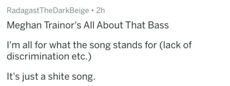 worst song - Text - Radagast The DarkBeige 2h Meghan Trainor's All About That Bass I'm all for what the song stands for (lack of discrimination etc.) It's just a shite song.