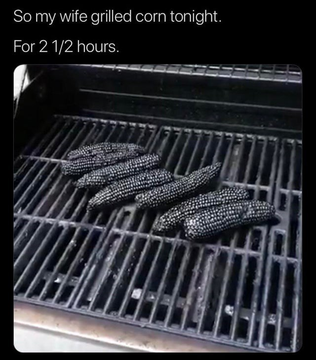 Barbecue grill - So my wife grilled corn tonight. For 2 1/2 hours.