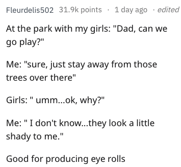 """dad joke - Text - Fleurdelis502 31.9k points 1 day ago edited At the park with my girls: """"Dad, can go play?"""" Me: """"sure, just stay away from those trees over there"""" Girls: """" umm...ok, why?"""" Me: """"I don't know...they look a little shady to me."""" Good for producing eye rolls"""