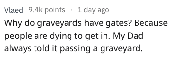 dad joke - Text - Vlaed 9.4k points 1 day ago Why do graveyards have gates? Because people are dying to get in. My Dad always told it passing a graveyard.