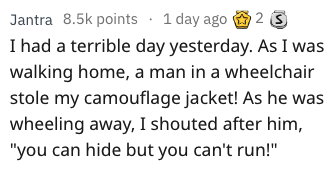 """dad joke - Text - Jantra 8.5k points 1 day ago 2 S I had a terrible day yesterday. As I was walking home, a man in a wheelchair stole my camouflage jacket! As he was wheeling away, I shouted after him, """"you can hide but you can't run!"""""""