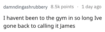 dad joke - Text - damndingashrubbery 8.5k points 1 day ago I havent been to the gym in so long Ive gone back to calling it James