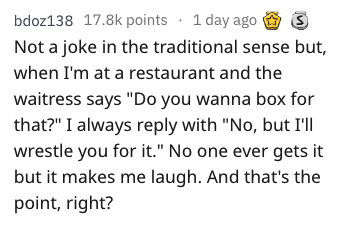 """dad joke - Text - bdoz138 17.8k points 1 day ago Not a joke in the traditional sense but, when I'm at a restaurant and the waitress says """"Do you wanna box for that?"""" I always reply with """"No, but I'll wrestle you for it."""" No one ever gets it but it makes me laugh. And that's the point, right?"""