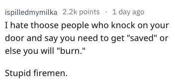 """dad joke - Text - ispilledmymilka 2.2k points 1 day ago I hate thoose people who knock on your door and say you need to get """"saved"""" or else you will """"burn."""" Stupid firemen."""