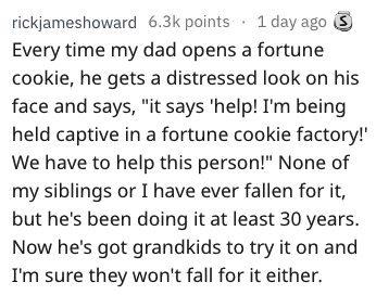 """dad joke - Text - rickjameshoward 6.3k points 1 day ago S Every time my dad opens a fortune cookie, he gets a distressed look on his face and says, """"it says 'help! I'm being held captive in a fortune cookie factory!' We have to help this person!"""" None of my siblings or I have ever fallen for it, but he's been doing it at least 30 years. Now he's got grandkids to try it on and I'm sure they won't fall for it either."""
