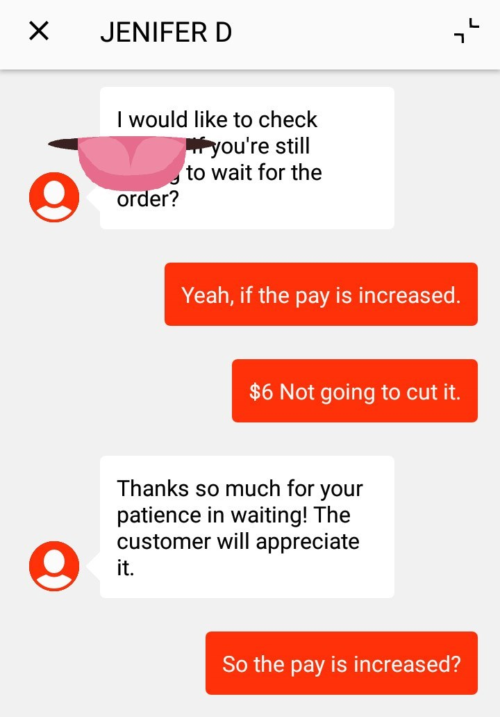 """Text message - """"JENIFER D: I would like to check you're still to wait for the order? Yeah, if the pay is increased. $6 Not going to cut it. Thanks so much for your patience in waiting! The customer will appreciate it. So the pay is increased?"""""""