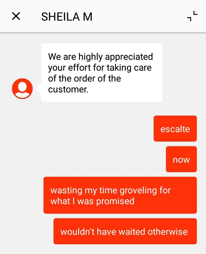 customer service - Text - SHEILA M We are highly appreciated your effort for taking care of the order of the customer. escalte now wasting my time groveling for what I was promised wouldn't have waited otherwise X