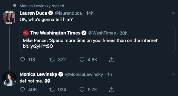 Text - Monica Lewinsky replied Lauren Duca @laurenduca 14h OK, who's gonna tell him? The Washington Times @WashTimes 20h Mike Pence: 'Spend more time on your knees than on the internet bit.ly/2yHYt90 118 t 372 4.8K Monica Lewinsky @MonicaLewinsky 1h def not me. 0 t924 496 9.7K