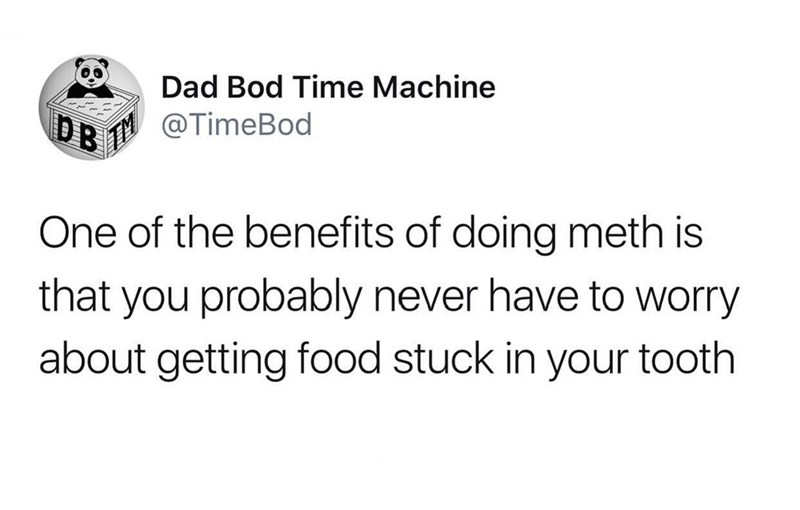 Text - Dad Bod Time Machine @TimeBod One of the benefits of doing meth is that you probably never have to worry about getting food stuck in your tooth