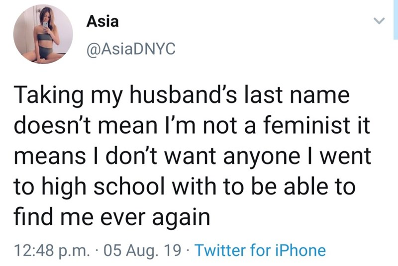 Text - Asia @AsiaDNYC Taking my husband's last name doesn't mean I'm not a feminist it means I don't want anyone I went to high school with to be able to find me ever again 12:48 p.m. 05 Aug. 19 Twitter for iPhone
