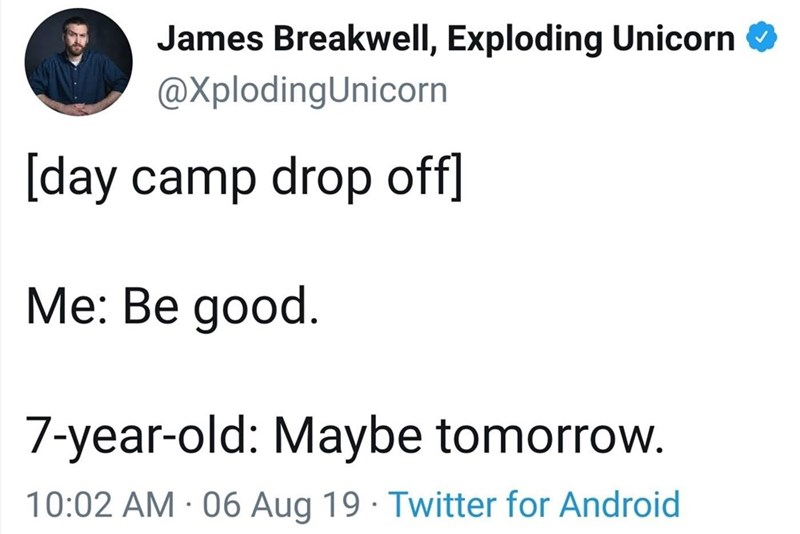Text - James Breakwell, Exploding Unicorn @XplodingUnicorn [day camp drop off] Me: Be good. 7-year-old: Maybe tomorrow. 10:02 AM 06 Aug 19 Twitter for Android