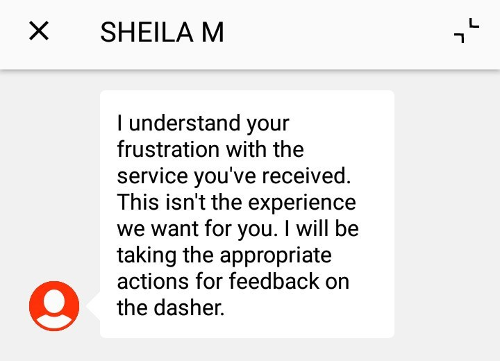 customer service - Text - X SHEILA M I understand your frustration with the service you've received. This isn't the experience we want for you. I will be taking the appropriate actions for feedback on the dasher.