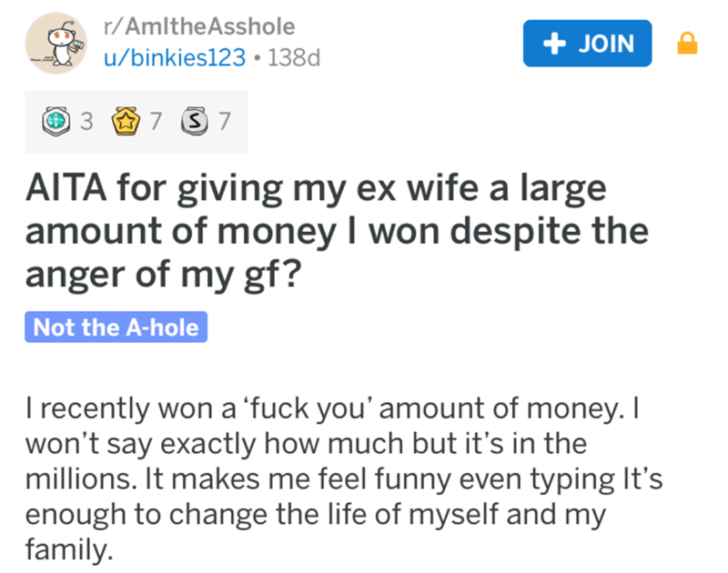 aita - Text - r/AmltheAsshole JOIN u/binkies123 138d 3 7 S 7 AITA for giving my ex wife a large amount of money I won despite the anger of my gf? Not the A-hole I recently won a 'fuck you' amount of money. I won't say exactly how much but it's in the millions. It makes me feel funny even typing It's enough to change the life of myself and my family.