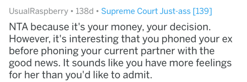 aita - Text - UsualRaspberry 138d Supreme Court Just-ass [139] NTA because it's your money, your decision However, it's interesting that you phoned your ex before phoning your current partner with the good news. It sounds like you have more feelings for her than you'd like to admit.