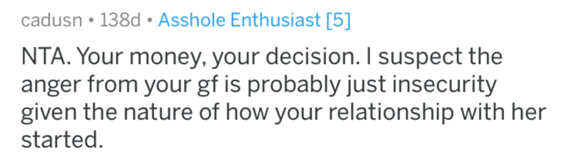 aita - Text - cadusn 138d Asshole Enthusiast [5] NTA. Your money, your decision. I suspect the anger from your gf is probably just insecurity given the nature of how your relationship with her started.