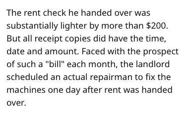 "Text - The rent check he handed over w substantially lighter by more than $200. But all receipt copies did have the time, date and amount. Faced with the prospect of such a ""bill"" each month, the landlord scheduled an actual repairman to fix the machines one day after rent was handed over."
