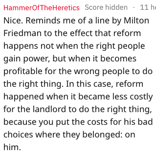 Text - HammerOfThe Heretics Score hidden 11 h Nice. Reminds me of a line by Milton Friedman to the effect that reform happens not when the right people gain power, but when it becomes profitable for the wrong people to do the right thing. In this case, reform happened when it became less costly for the landlord to do the right thing, because you put the costs for his bad choices where they belonged: on him