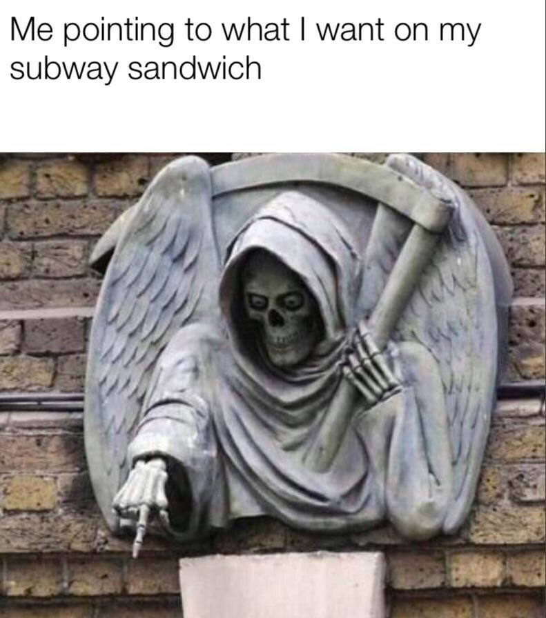 meme - Sculpture - Me pointing to what I want on my subway sandwich