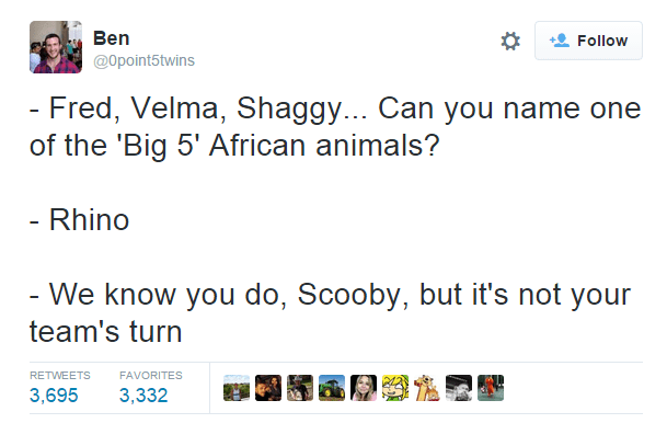 Text - Ben Follow @Opoint5twins - Fred, Velma, Shaggy... Can you name one of the 'Big 5' African animals? - Rhino - We know you do, Scooby, but it's not your team's turn RETWEETS FAVORITES 3,695 3,332