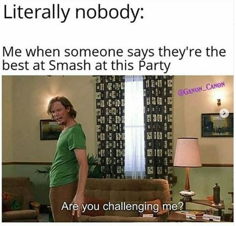 Text - Literally nobody: Me when someone says they're the best at Smash at this Party @GANON CANON Are you challenging me2