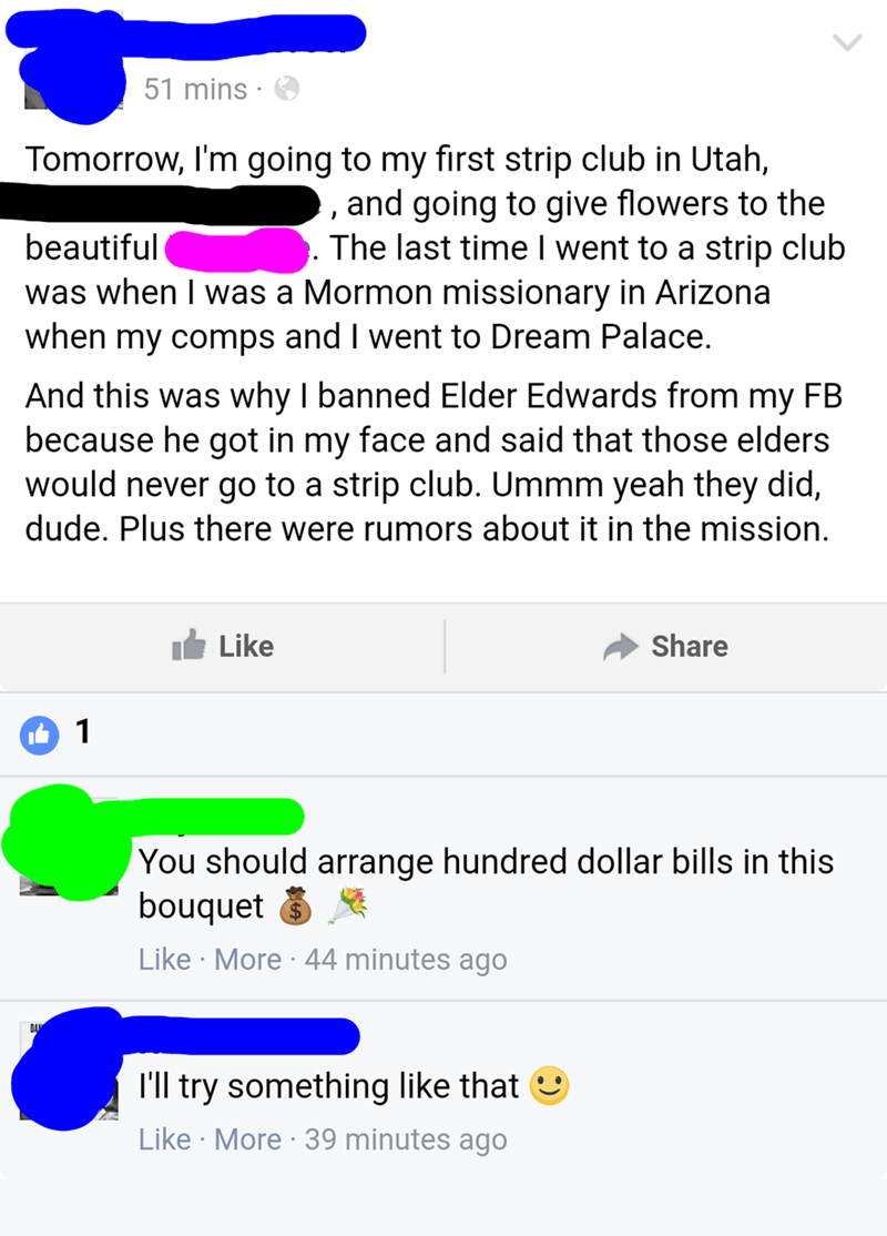 nice guy - Text - 51 mins Tomorrow, I'm going to my first strip club in Utah, , and going to give flowers to the The last time I went to a strip club was when I was a Mormon missionary in Arizona when my comps and I went to Dream Palace. beautiful And this was why I banned Elder Edwards from my FB because he got in my face and said that those elders would never go to a strip club. Ummm yeah they did, dude. Plus there were rumors about it in the mission. Like Share 1 You should arrange hundred do