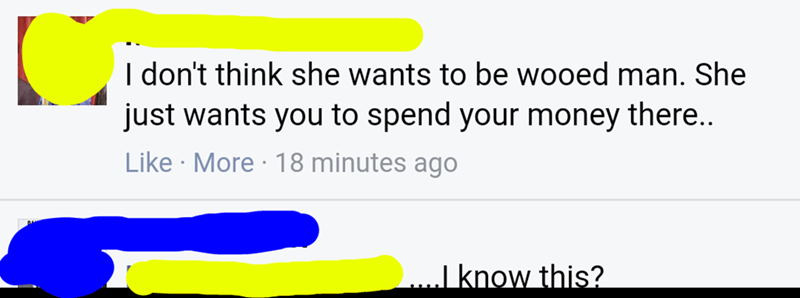 nice guy - Text - I don't think she wants to be wooed man. She just wants you to spend your money there.. Like More 18 minutes ago ..I know this?
