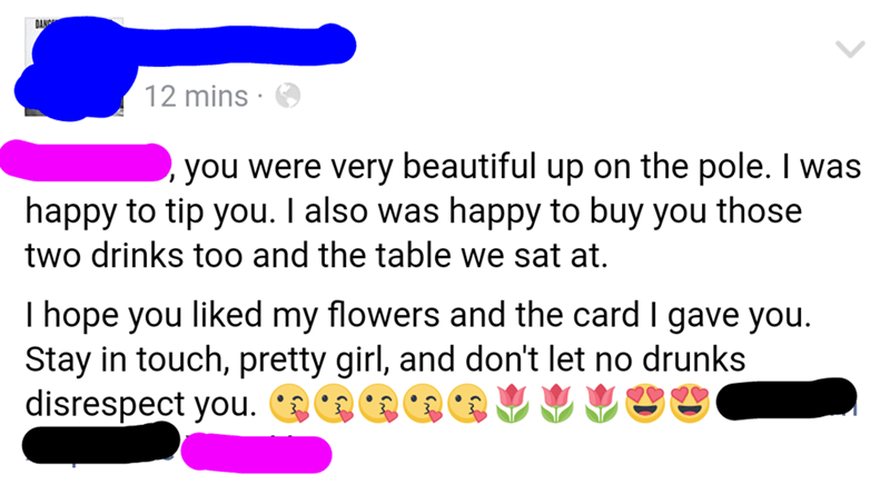 nice guy - Text - DANG 12 mins you were very beautiful up on the pole. I was happy to tip you. I also was happy to buy you those | two drinks too and the table we sat at. I hope you liked my flowers and the card I gave you Stay in touch, pretty girl, and don't let no drunks disrespect you. O