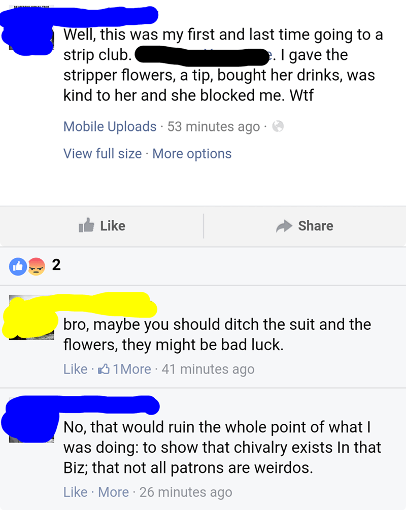nice guy - Text - Well, this was my first and last time going to a strip club. stripper flowers, kind to her and she blocked me. Wtf . I gave the tip, bought her drinks, was a Mobile Uploads 53 minutes ago View full size More options Like Share 2 bro, maybe you should ditch the suit and the flowers, they might be bad luck. Like 1More 41 minutes ago No, that would ruin the whole point of what| was doing: to show that chivalry exists In that Biz; that not all patrons are weirdos. Like More 26 minu