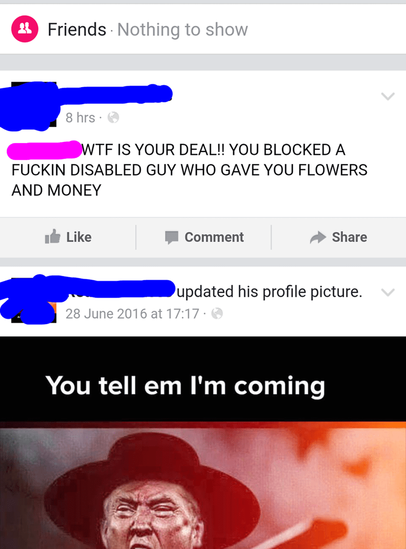 nice guy - Text - Friends Nothing to show 8 hrs WTF IS YOUR DEAL!! YOU BLOCKED A FUCKIN DISABLED GUY WHO GAVE YOU FLOWERS AND MONEY Share Like Comment updated his profile picture. 28 June 2016 at 17:17 You tell em I'm coming