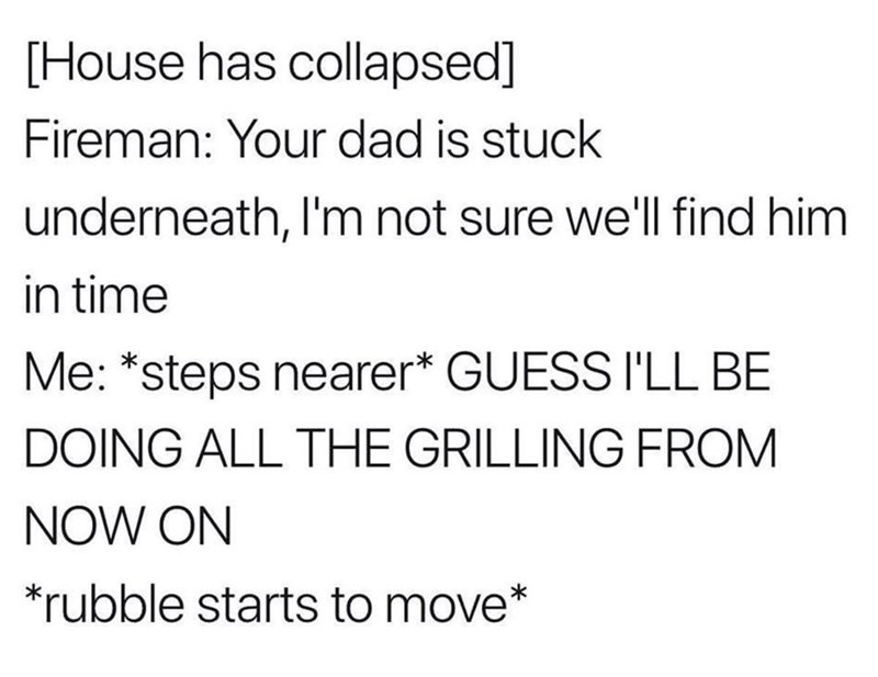 Text - [House has collapsed] Fireman: Your dad is stuck underneath, I'm not sure we'll find him in time Me: *steps nearer* GUESS I'LL BE DOING ALL THE GRILLING FROM NOW ON rubble starts to move*