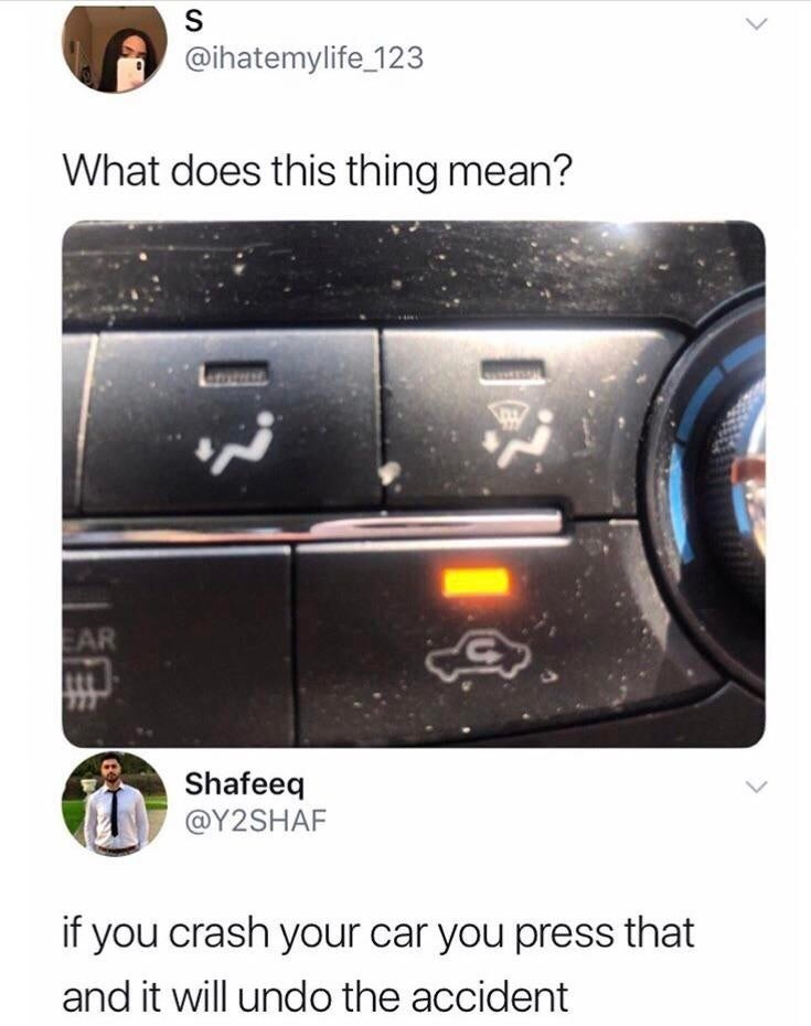 Technology - S @ihatemylife_123 What does this thing mean? EAR Shafeeq @Y2SHAF if you crash your car you press that and it will undo the accident