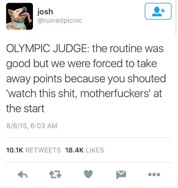 Text - josh @ruinedpicnic OLYMPIC JUDGE: the routine was good but we were forced to take away points because you shouted 'watch this shit, motherfuckers' at the start 8/6/15, 6:03 AM 10.1K RETWEETS 18.4K LIKES