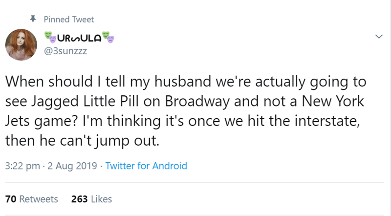 relationship tweet - Text - Pinned Tweet URenULA @3sunzzz When should l tell my husband we're actually going to see Jagged Little Pill on Broadway and not a New York Jets game? I'm thinking it's once we hit the interstate, then he can't jump out. 3:22 pm 2 Aug 2019 Twitter for Android 263 Likes 70 Retweets