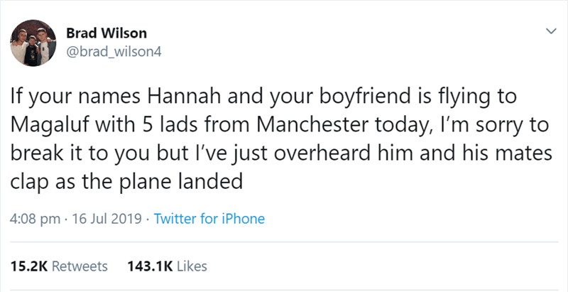 Text - Brad Wilson @brad_wilson4 If your names Hannah and your boyfriend is flying to Magaluf with 5 lads from Manchester today, I'm sorry to break it to you but I've just overheard him and his mates clap as the plane landed 4:08 pm 16 Jul 2019 Twitter for iPhone 143.1K Likes 15.2K Retweets >
