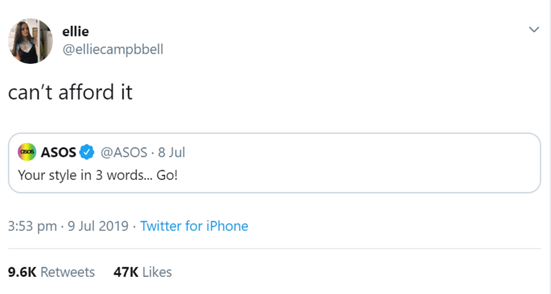 Text - ellie @elliecampbbell can't afford it @ASOS 8 Jul ASOS asos Your style in 3 words... Go! 3:53 pm 9 Jul 2019 Twitter for iPhone 9.6K Retweets 47K Likes