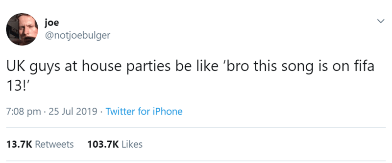 Text - joe @notjoebulger UK guys at house parties be like 'bro this song is on fifa 13!' 7:08 pm 25 Jul 2019 Twitter for iPhone 103.7K Likes 13.7K Retweets