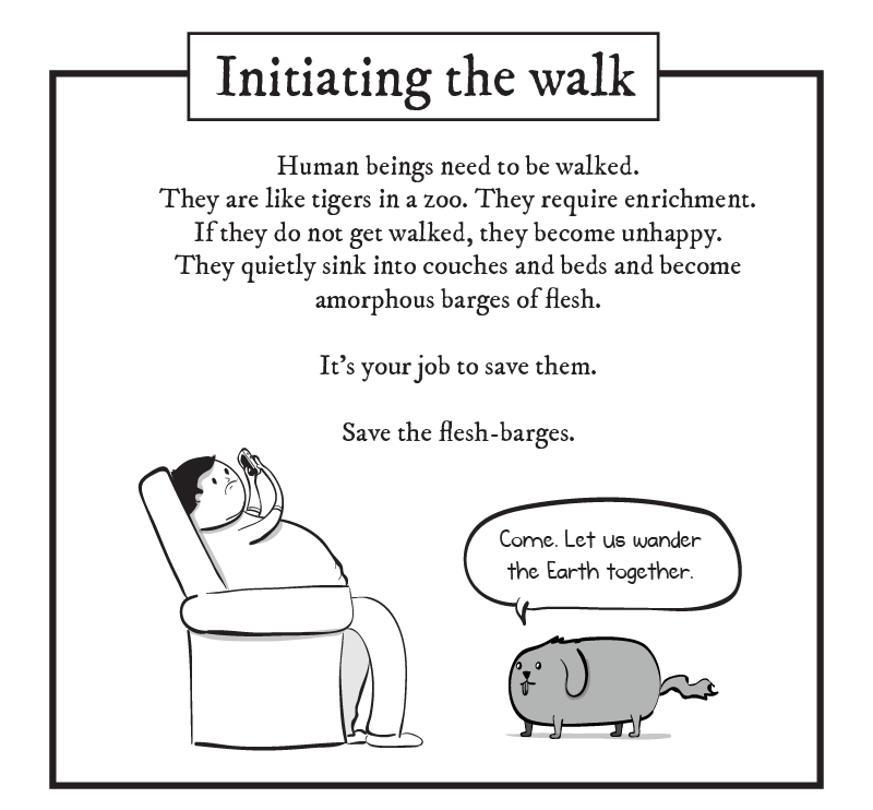 dog comic - Text - Initiating the walk Human beings need to be walked They are like tigers in a zoo. They require enrichment. If they do not get walked, they become unhappy They quietly sink into couches and beds and become amorphous barges of flesh It's your job to save them. Save the flesh-barges Come. Let us wander the Earth together.