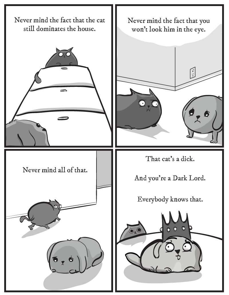 dog comic - Text - Never mind the fact that the cat Never mind the fact that you won't look him in the eye still dominates the house. That cat's a dick. Never mind all of that And you're a Dark Lord. Everybody knows that