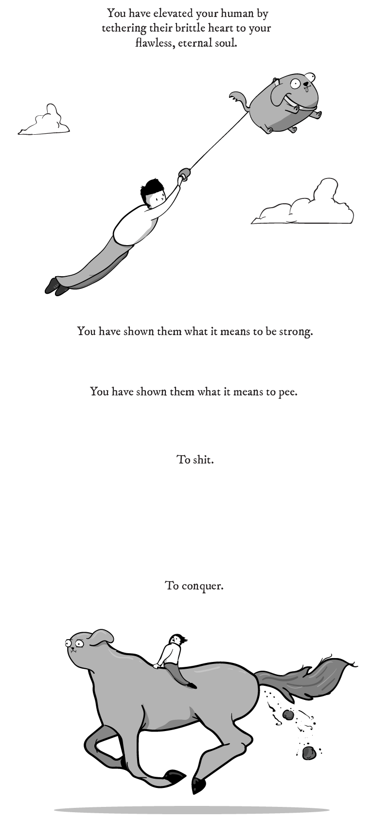 dog comic - Leg - You have elevated your human by tethering their brittle heart to your flawless, eternal soul. You have shown them what it means to be strong. You have shown them what it means to pee To shit To conquer.
