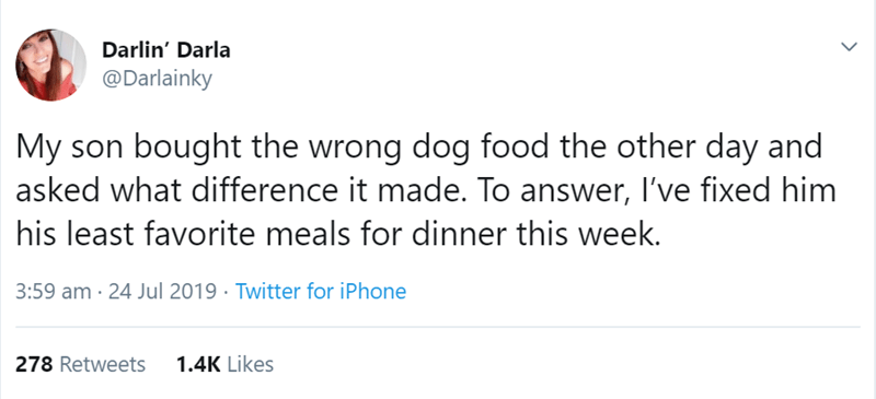 animal tweet - Text - Darlin' Darla @Darlainky My son bought the wrong dog food the other day and asked what difference it made. To answer, I've fixed him his least favorite meals for dinner this week 3:59 am 24 Jul 2019 Twitter for iPhone 1.4K Likes 278 Retweets