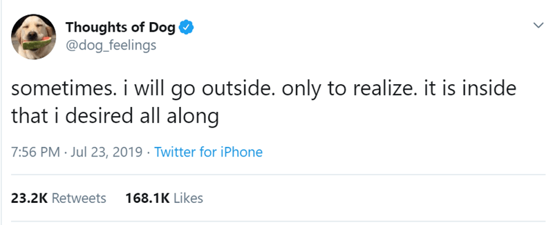 animal tweet - Text - Thoughts of Dog @dog_feelings sometimes. i will go outside. only to realize. it is inside that i desired all along 7:56 PM Jul 23, 2019 Twitter for iPhone 168.1K Likes 23.2K Retweets